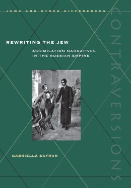Rewriting the Jew: Assimilation Narratives in the Russian Empire((Contraversions, Jews and the Other Differences)