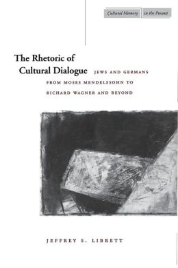 Rhetoric of Cultural Dialogue: Jews and Germans from Moses Mendelssohn to Richard Wagner and Beyond