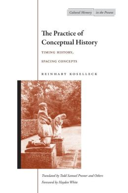 The Practice of Conceptual History: Timing History, Spacing Concepts(Cultural Memory in the Present)