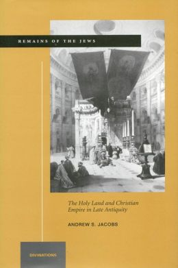 Remains of the Jews: The Holy Land and Christian Empire in Late Antiquity