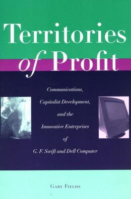 Territories of Profit: Communications, Capitalist Development, and the Innovative Enterprises of G. F. Swift and Dell Computer
