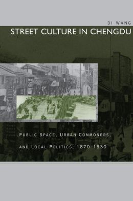 Street Culture in Chengdu: Public Space, Urban Commoners, and Local Politics, 1870-1930