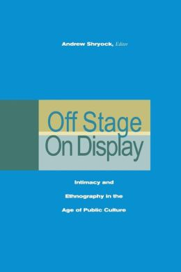 Off Stage/On Display: Intimacy and Ethnography in the Age of Public Culture