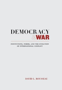Democracy and War: Institutions, Norms, and the Evolution of International Conflict