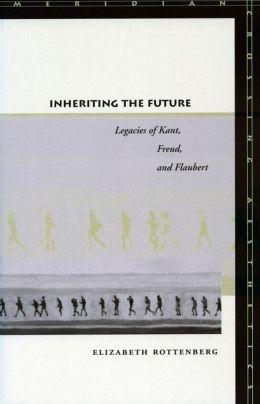 Inheriting the Future: Legacies of Kant, Freud, and Flaubert