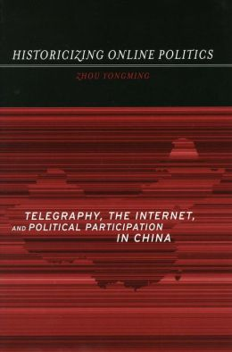 Historicizing Online Politics: Telegraphy, the Internet, and Political Participation in China