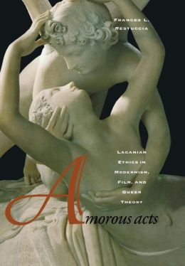 Amorous Acts: Lacanian Ethics in Modernism, Film, and Queer Theory