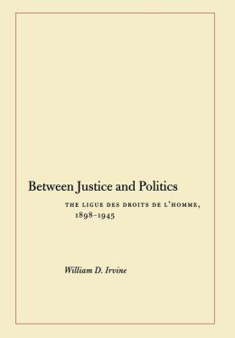Between Justice and Politics: The Ligue des Droits de l'Homme, 1898-1945