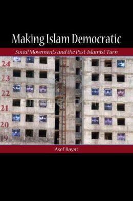 Making Islam Democratic: Social Movements and the Post-Islamist Turn