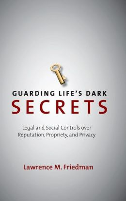 Guarding Life's Dark Secrets: Legal and Social Controls over Reputation, Propriety, and Privacy
