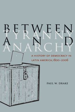 Between Tyranny and Anarchy: A History of Democracy in Latin America, 1800-2006