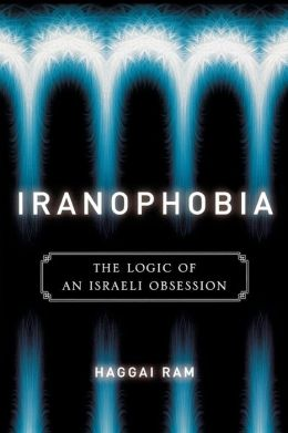 Iranophobia: The Logic of an Israeli Obsession