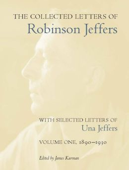 The Collected Letters Of Robinson Jeffers, With Selected Letters Of Una Jeffers: Volume One, 1890-1930