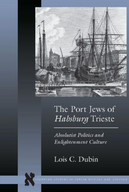 The Port Jews of Habsburg Trieste: Absolutist Politics and Enlightenment Culture