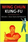 Wing Chun Kung-Fu: A Complete Guide: Basic Forms and Principles