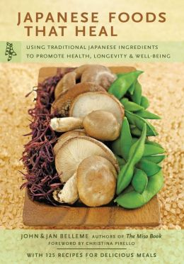 Japanese Foods That Heal: Using Traditional Japanese Ingredients to Promote Health, Longevity, & Well-Being