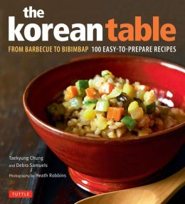 The Korean Table: From Barbecue to Bibimbap 100 Easy-To-Prepare Recipes Taekyung Chung, Robbins Heath and Heath Robbins