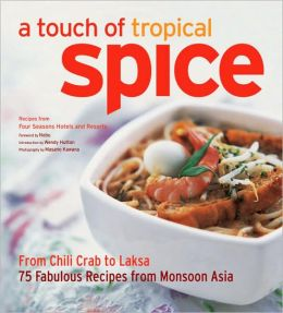 A Touch of Tropical Spice: From Chili Crab to Laksa 75 Easy-to Prepare Dishes from Monsoon Asia