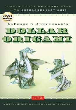 LaFosse & Alexander's Dollar Origami: Convert Your Ordinary Cash into Extraordinary Art!