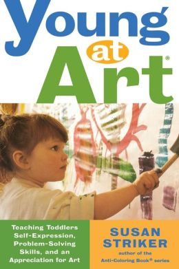 Young at Art: Teaching Toddlers Self-Expression, Problem-Solving Skills, and an Appreciation of Art