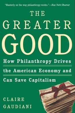 The Greater Good: How Philanthropy Drives the American Economy and Can Save Capitalism