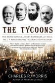 Book Cover Image. Title: The Tycoons:  How Andrew Carnegie, John D. Rockefeller, Jay Gould, and J. P. Morgan Invented the American Supereconomy, Author: Charles R. Morris