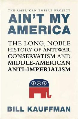 Ain't My America: The Long, Noble History of Anti-War Conservatism and Middle-American Anti-Imperialism