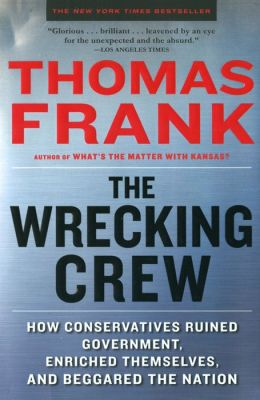 The Wrecking Crew: How Conservatives Ruined Government, Enriched Themselves, and Beggared the Nation
