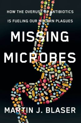 Missing Microbes: How the Overuse of Antibiotics Is Fueling Our Modern Plagues