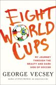 Book Cover Image. Title: Eight World Cups:  My Journey through the Beauty and Dark Side of Soccer, Author: George Vecsey