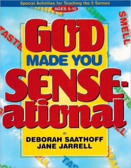 God Made You Sense-Ational : Special Activities for Teaching the 5 Senses: Ages 5-10