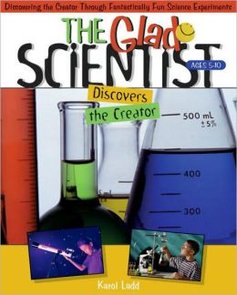 The Glad Scientist Discovers the Creator: Discovering th Creator Through Fantastically Fun Science Experiments