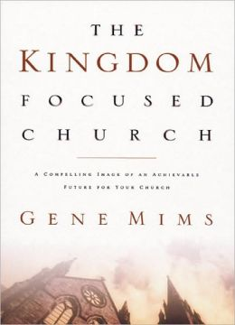 The Kingdom Focused Church: A Compelling Image of an Achievable Future for Your Church