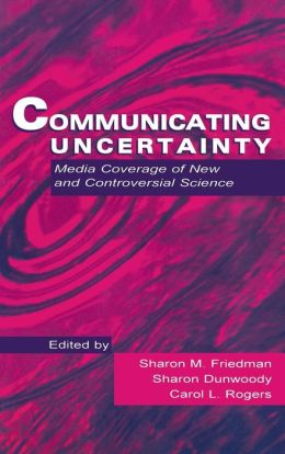 Communicating Uncertainty: Media Coverage of New and Controversial Science