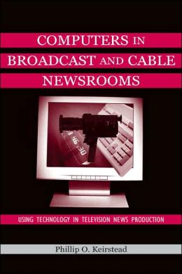 Computers in Broadcast and Cable Newsrooms Using Technology in Television News Production