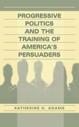 Progressive Politics and the Training of America's Persuaders