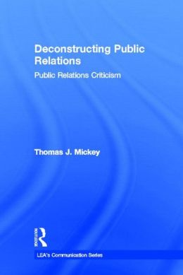 Deconstructing Public Relations: Public Relations Criticism (LEA's Communication Series)