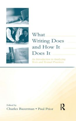 What Writing Does and How It Does It: An Introduction to Analyzing Texts and Textual Practices
