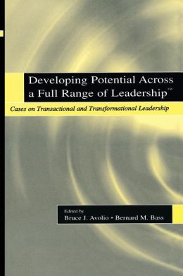 Developing Potential Across a Full Range of Leaderships: Cases on Transactional and Transformational Leadership