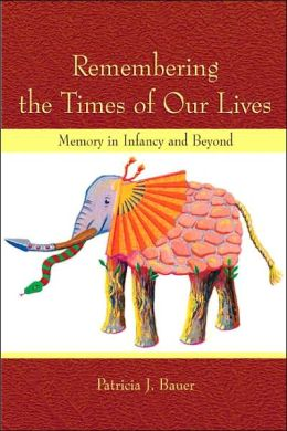 Remembering the Times of Our Lives: Memory in Infancy and Beyond