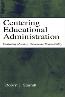 Centering Educational Administration: Cultivating Meaning, Community, Responsibility