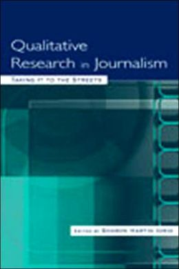 Qualitative Research in Journalism: Taking It to the Streets