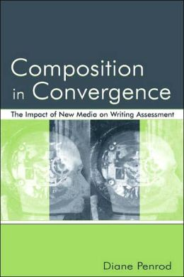 Composition in Convergence The Impact of New Media on Writing Assessment