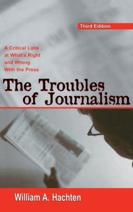 The Troubles of Journalism A Critical Look at What's Right and Wrong With the Press, Third Edition