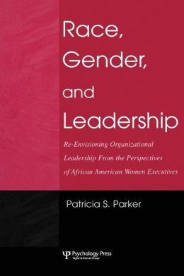 Race, Gender, and Leadership: Re-envisioning Organizational Leadership From the Perspectives of African American Women Executives