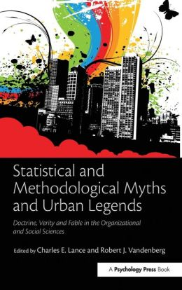 Statistical and Methodological Myths and Urban Legends: Doctrine, Verity and Fable in the Organizational and Social Sciences