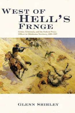 West of Hell's Fringe: Crime, Criminals, and the Federal Peace Officer on Oklahoma Territory, 1889-1907