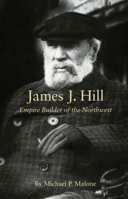 James J. Hill: Empire Builder of the Northwest