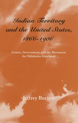 Indian Territory and the United States, 1866-1906: Courts, Government, and the Movement for Oklahoma Statehood