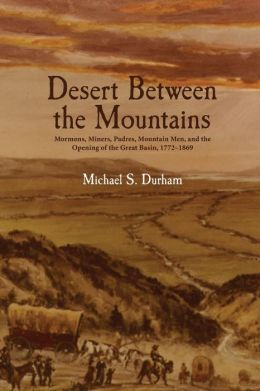 Desert Between the Mountains: Mormons, Miners, Padres, Mountain Men, and the Opening of the Grea
